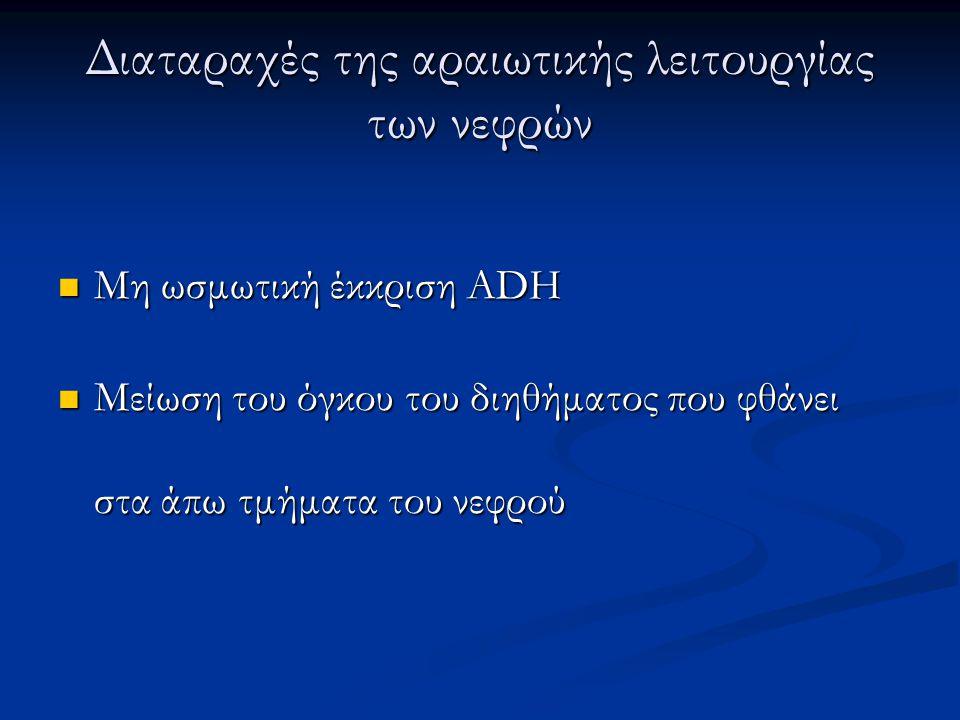 Διαταραχές της αραιωτικής λειτουργίας των νεφρών  Μη ωσμωτική έκκριση ADH  Μείωση του όγκου του διηθήματος που φθάνει στα άπω τμήματα του νεφρού