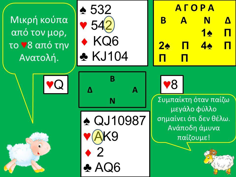 ♠ QJ10987 ♥ AK9  2 ♣ ΑQ6 ♠ 532 ♥ 542  KQ6 ♣ KJ104 ♥Q♥Q Β Δ Α Ν ♥8♥8 Α Γ Ο Ρ Α B Α Ν Δ 1♠ Π 2♠ Π 4♠ Π Π Π Mικρή κούπα από τον μορ, το ♥ 8 από την Ανατολή.