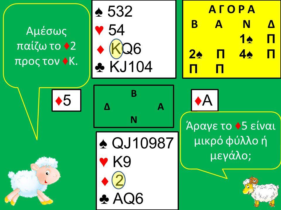 ♠ QJ10987 ♥ K9  2 ♣ ΑQ6 ♠ 532 ♥ 54  KQ6 ♣ KJ104 ♦5♦5 Β Δ Α Ν ♦Α♦Α Α Γ Ο Ρ Α B Α Ν Δ 1♠ Π 2♠ Π 4♠ Π Π Π Αμέσως παίζω το ♦ 2 προς τον ♦ Κ.