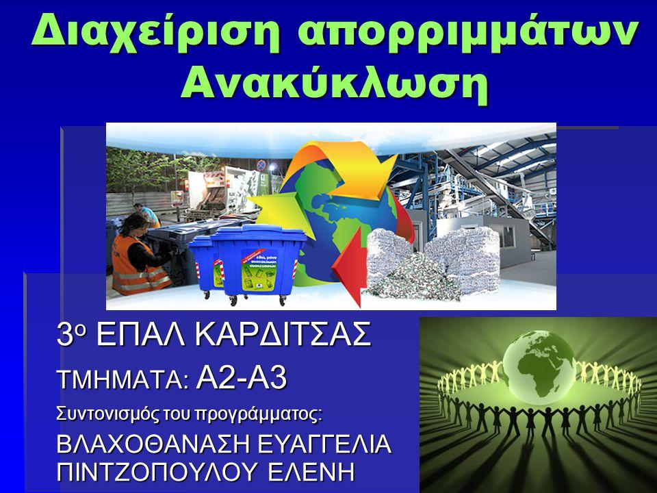 Διαχείριση απορριμμάτων Ανακύκλωση 3 ο ΕΠΑΛ ΚΑΡΔΙΤΣΑΣ ΤΜΗΜΑΤΑ: Α2-Α3 Συντονισμός του προγράμματος: ΒΛΑΧΟΘΑΝΑΣΗ ΕΥΑΓΓΕΛΙΑ ΠΙΝΤΖΟΠΟΥΛΟΥ ΕΛΕΝΗ