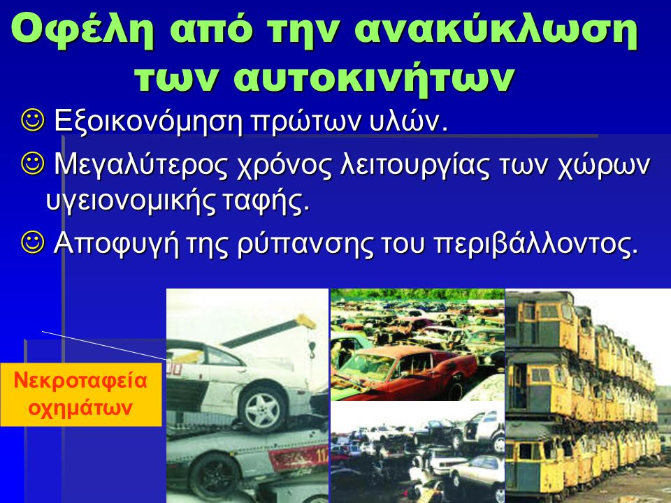 Οφέλη από την ανακύκλωση των αυτοκινήτων  Εξοικονόμηση πρώτων υλών.  Μεγαλύτερος χρόνος λειτουργίας των χώρων υγειονομικής ταφής.  Αποφυγή της ρύπα