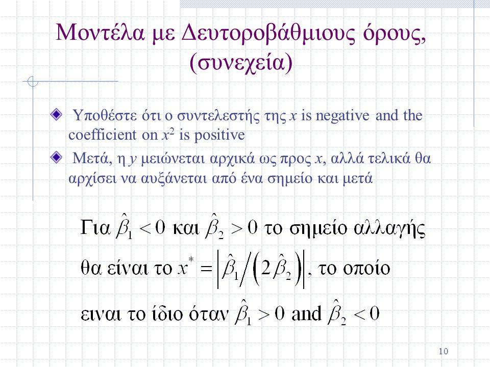 10 Μοντέλα με Δευτοροβάθμιους όρους, (συνεχεία) Υποθέστε ότι ο συντελεστής της x is negative and the coefficient on x 2 is positive Μετά, η y μειώνεται αρχικά ως προς x, αλλά τελικά θα αρχίσει να αυξάνεται από ένα σημείο και μετά
