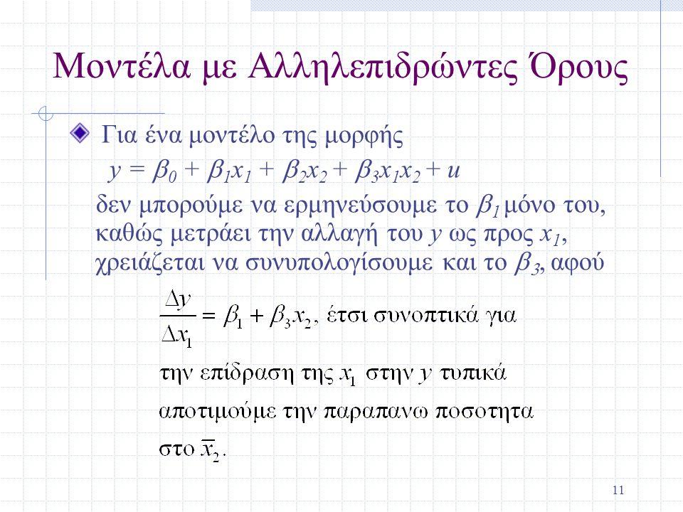 11 Μοντέλα με Αλληλεπιδρώντες Όρους Για ένα μοντέλο της μορφής y =  0 +  1 x 1 +  2 x 2 +  3 x 1 x 2 + u δεν μπορούμε να ερμηνεύσουμε το  1 μόνο του, καθώς μετράει την αλλαγή του y ως προς x 1, χρειάζεται να συνυπολογίσουμε και το  , αφού
