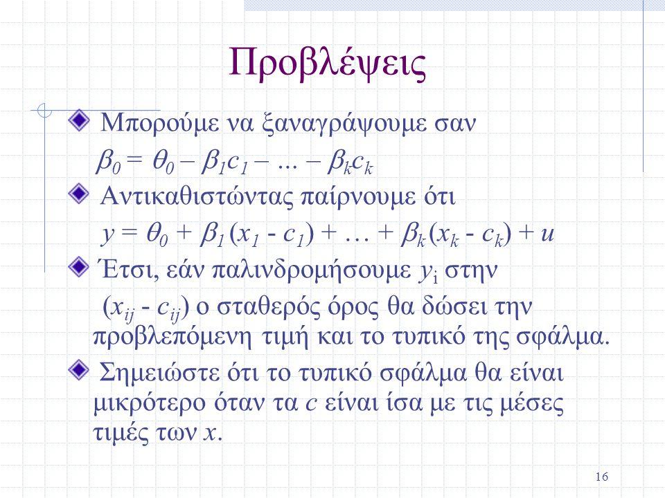 16 Προβλέψεις Μπορούμε να ξαναγράψουμε σαν  0 =  0 –  1 c 1 – … –  k c k Αντικαθιστώντας παίρνουμε ότι y =  0 +  1 (x 1 - c 1 ) + … +  k (x k - c k ) + u Έτσι, εάν παλινδρομήσουμε y i στην (x ij - c ij ) ο σταθερός όρος θα δώσει την προβλεπόμενη τιμή και το τυπικό της σφάλμα.