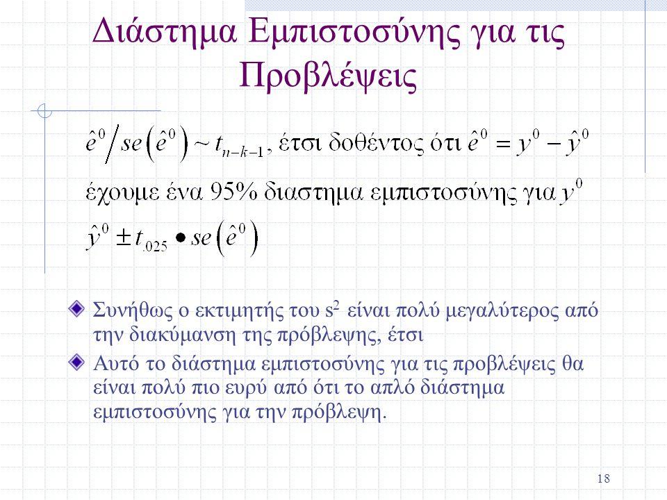 18 Διάστημα Εμπιστοσύνης για τις Προβλέψεις Συνήθως ο εκτιμητής του s 2 είναι πολύ μεγαλύτερος από την διακύμανση της πρόβλεψης, έτσι Αυτό το διάστημα εμπιστοσύνης για τις προβλέψεις θα είναι πολύ πιο ευρύ από ότι το απλό διάστημα εμπιστοσύνης για την πρόβλεψη.