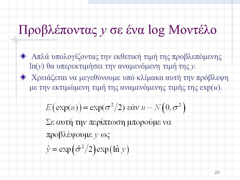 20 Προβλέποντας y σε ένα log Μοντέλο Απλά υπολογίζοντας την εκθετική τιμή της προβλεπόμενης ln(y) θα υπερεκτιμήσει την αναμενόμενη τιμή της y. Χρειάζε