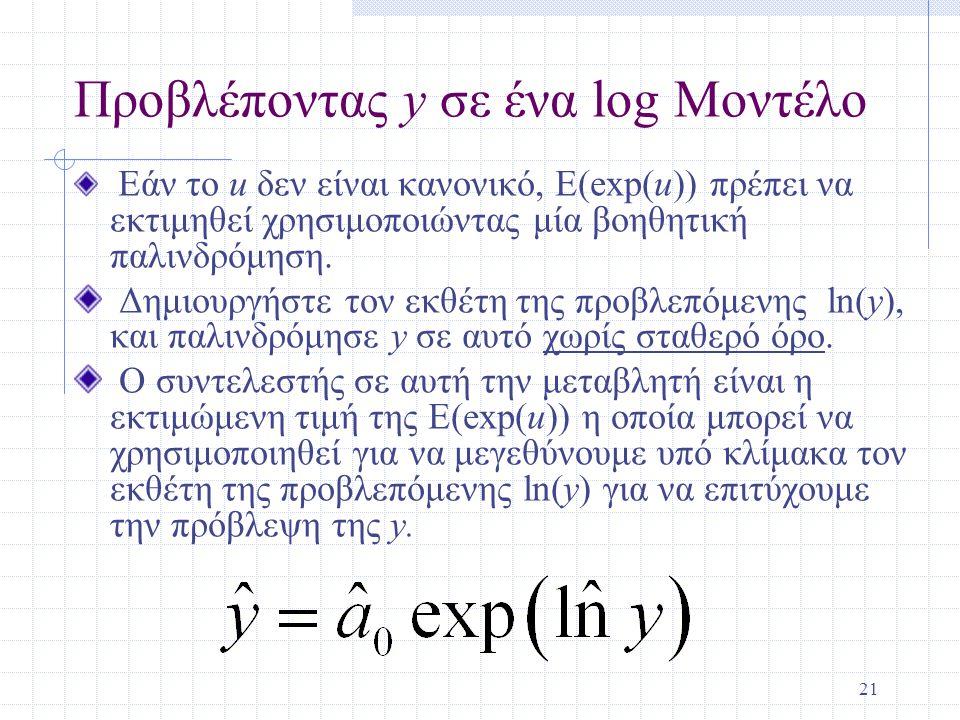 21 Προβλέποντας y σε ένα log Μοντέλο Εάν το u δεν είναι κανονικό, E(exp(u)) πρέπει να εκτιμηθεί χρησιμοποιώντας μία βοηθητική παλινδρόμηση.