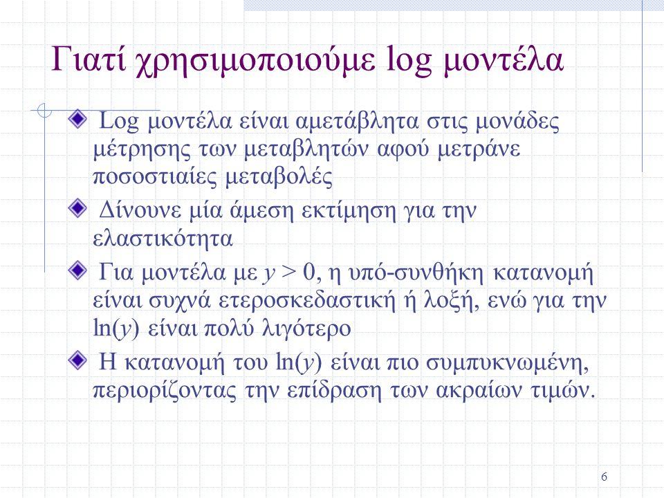 6 Γιατί χρησιμοποιούμε log μοντέλα Log μοντέλα είναι αμετάβλητα στις μονάδες μέτρησης των μεταβλητών αφού μετράνε ποσοστιαίες μεταβολές Δίνουνε μία άμ