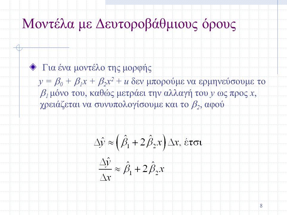 8 Μοντέλα με Δευτοροβάθμιους όρους Για ένα μοντέλο της μορφής y =  0 +  1 x +  2 x 2 + u δεν μπορούμε να ερμηνεύσουμε το  1 μόνο του, καθώς μετράει την αλλαγή του y ως προς x, χρειάζεται να συνυπολογίσουμε και το  2, αφού
