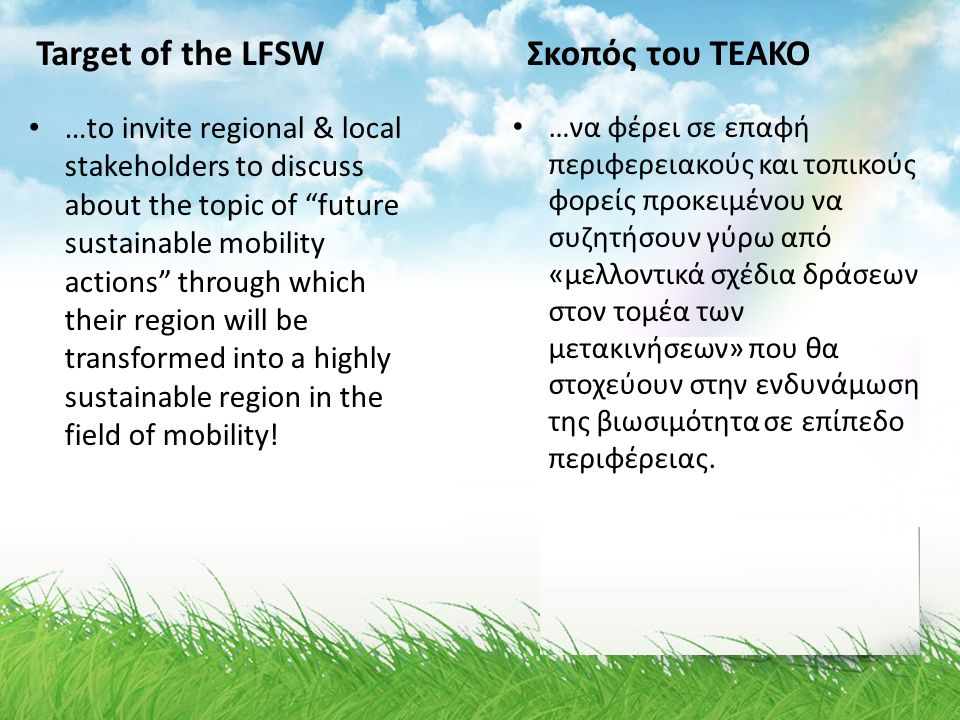 Target of the LFSW •…•…to invite regional & local stakeholders to discuss about the topic of future sustainable mobility actions through which their region will be transformed into a highly sustainable region in the field of mobility.