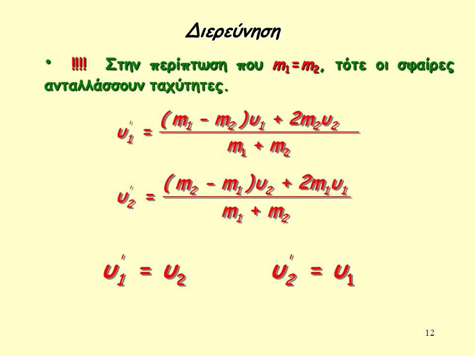 12 • !!!! Στην περίπτωση που m 1 =m 2, τότε οι σφαίρες ανταλλάσσουν ταχύτητες. Διερεύνηση