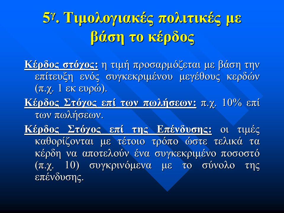 5 γ. Τιμολογιακές πολιτικές με βάση το κέρδος Κέρδος στόχος: η τιμή προσαρμόζεται με βάση την επίτευξη ενός συγκεκριμένου μεγέθους κερδών (π.χ. 1 εκ ε