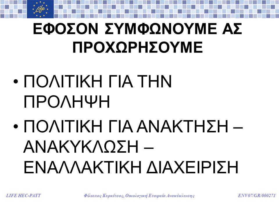 LIFE HEC-PAYT Φίλιππος Κυρκίτσος, Οικολογική Εταιρεία Ανακύκλωσης ENV07/GR/000271 ΕΦΟΣΟΝ ΣΥΜΦΩΝΟΥΜΕ ΑΣ ΠΡΟΧΩΡΗΣΟΥΜΕ •ΠΟΛΙΤΙΚΗ ΓΙΑ ΤΗΝ ΠΡΟΛΗΨΗ •ΠΟΛΙΤΙΚΗ ΓΙΑ ΑΝΑΚΤΗΣΗ – ΑΝΑΚΥΚΛΩΣΗ – ΕΝΑΛΛΑΚΤΙΚΗ ΔΙΑΧΕΙΡΙΣΗ