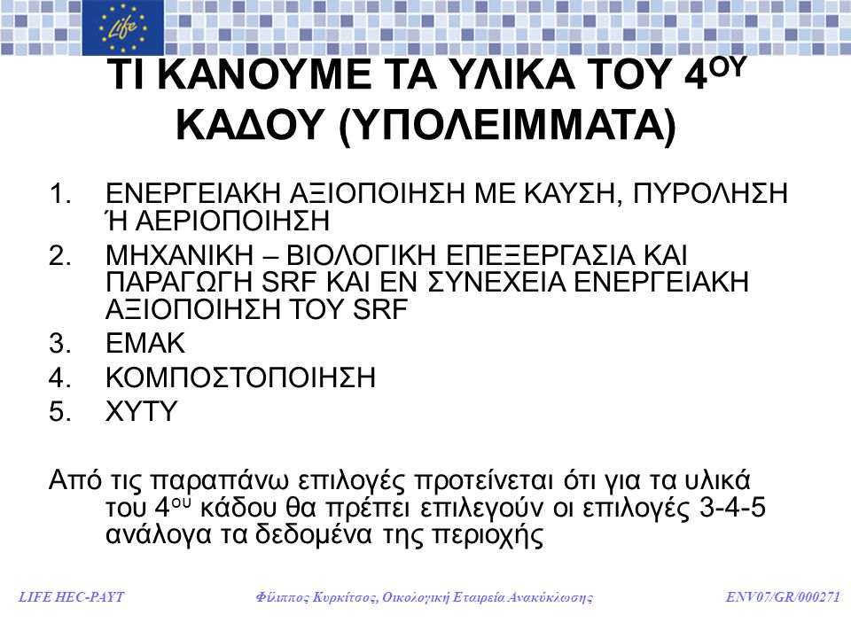 LIFE HEC-PAYT Φίλιππος Κυρκίτσος, Οικολογική Εταιρεία Ανακύκλωσης ENV07/GR/000271 ΤΙ ΚΑΝΟΥΜΕ ΤΑ ΥΛΙΚΑ ΤΟΥ 4 ΟΥ ΚΑΔΟΥ (ΥΠΟΛΕΙΜΜΑΤΑ) 1.ΕΝΕΡΓΕΙΑΚΗ ΑΞΙΟΠΟΙΗΣΗ ΜΕ ΚΑΥΣΗ, ΠΥΡΟΛΗΣΗ Ή ΑΕΡΙΟΠΟΙΗΣΗ 2.ΜΗΧΑΝΙΚΗ – ΒΙΟΛΟΓΙΚΗ ΕΠΕΞΕΡΓΑΣΙΑ ΚΑΙ ΠΑΡΑΓΩΓΗ SRF ΚΑΙ ΕΝ ΣΥΝΕΧΕΙΑ ΕΝΕΡΓΕΙΑΚΗ ΑΞΙΟΠΟΙΗΣΗ ΤΟΥ SRF 3.ΕΜΑΚ 4.ΚΟΜΠΟΣΤΟΠΟΙΗΣΗ 5.ΧΥΤΥ Από τις παραπάνω επιλογές προτείνεται ότι για τα υλικά του 4 ου κάδου θα πρέπει επιλεγούν οι επιλογές 3-4-5 ανάλογα τα δεδομένα της περιοχής