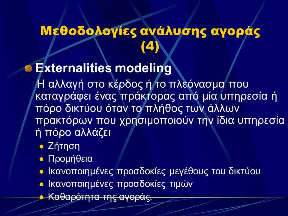 Μεθοδολογίες ανάλυσης αγοράς (4) Externalities modeling Η αλλαγή στο κέρδος ή το πλεόνασμα που καταγράφει ένας πράκτορας από μία υπηρεσία ή πόρο δικτύου όταν το πλήθος των άλλων πρακτόρων που χρησιμοποιούν την ίδια υπηρεσία ή πόρο αλλάζει  Ζήτηση  Προμήθεια  Ικανοποιημένες προσδοκίες μεγέθους του δικτύου  Ικανοποιημένες προσδοκίες τιμών  Καθαρότητα της αγοράς.