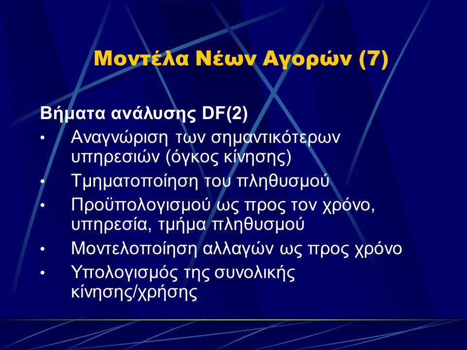 Μοντέλα Νέων Αγορών (7) Βήματα ανάλυσης DF(2) • Αναγνώριση των σημαντικότερων υπηρεσιών (όγκος κίνησης) • Τμηματοποίηση του πληθυσμού • Προϋπολογισμού ως προς τον χρόνο, υπηρεσία, τμήμα πληθυσμού • Μοντελοποίηση αλλαγών ως προς χρόνο • Υπολογισμός της συνολικής κίνησης/χρήσης