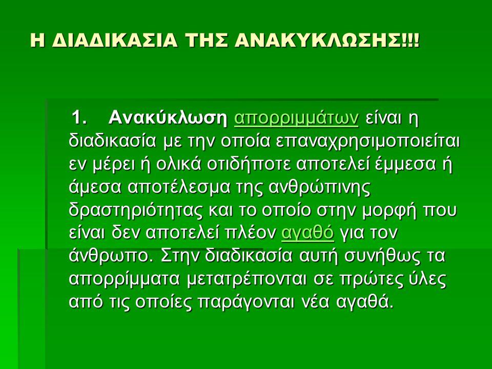Η ΔΙΑΔΙΚΑΣΙΑ ΤΗΣ ΑΝΑΚΥΚΛΩΣΗΣ!!! Η ΔΙΑΔΙΚΑΣΙΑ ΤΗΣ ΑΝΑΚΥΚΛΩΣΗΣ!!! 1. Ανακύκλωση απορριμμάτων είναι η διαδικασία με την οποία επαναχρησιμοποιείται εν μέρ