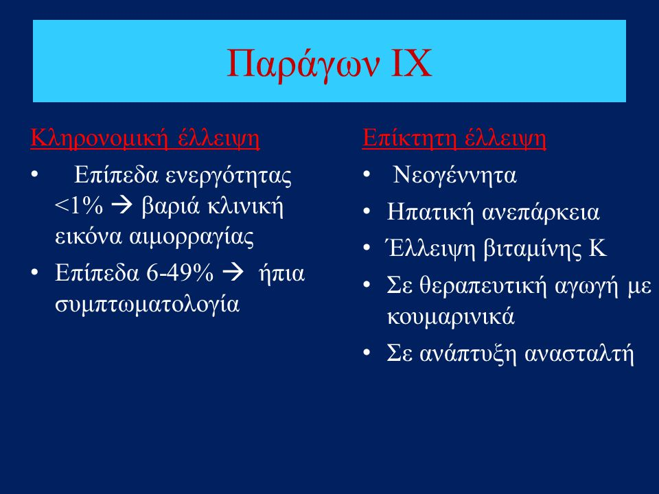 Παράγων ΙΧ Κληρονομική έλλειψη • Επίπεδα ενεργότητας <1%  βαριά κλινική εικόνα αιμορραγίας • Επίπεδα 6-49%  ήπια συμπτωματολογία Επίκτητη έλλειψη •