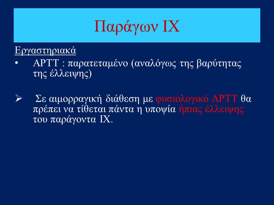 Παράγων IΧ Εργαστηριακά • ΑΡΤΤ : παρατεταμένο (αναλόγως της βαρύτητας της έλλειψης)  Σε αιμορραγική διάθεση με φυσιολογικό ΑΡΤΤ θα πρέπει να τίθεται