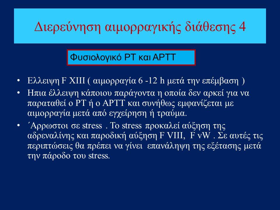 Διερεύνηση αιμορραγικής διάθεσης 4 • Ελλειψη F XIII ( αιμορραγία 6 -12 h μετά την επέμβαση ) • Ηπια έλλειψη κάποιου παράγοντα η οποία δεν αρκεί για να