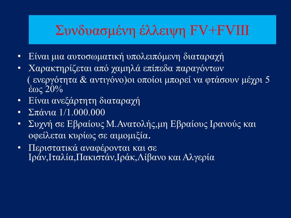 Συνδυασμένη έλλειψη FV+FVIII • Είναι μια αυτοσωματική υπολειπόμενη διαταραχή • Χαρακτηρίζεται από χαμηλά επίπεδα παραγόντων ( ενεργότητα & αντιγόνο)οι