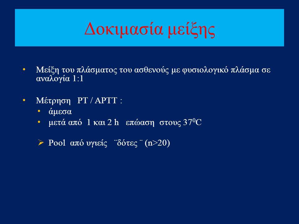 Δοκιμασία μείξης • Μείξη του πλάσματος του ασθενούς με φυσιολογικό πλάσμα σε αναλογία 1:1 • Μέτρηση PT / APTT : • άμεσα • μετά από 1 και 2 h επώαση στ