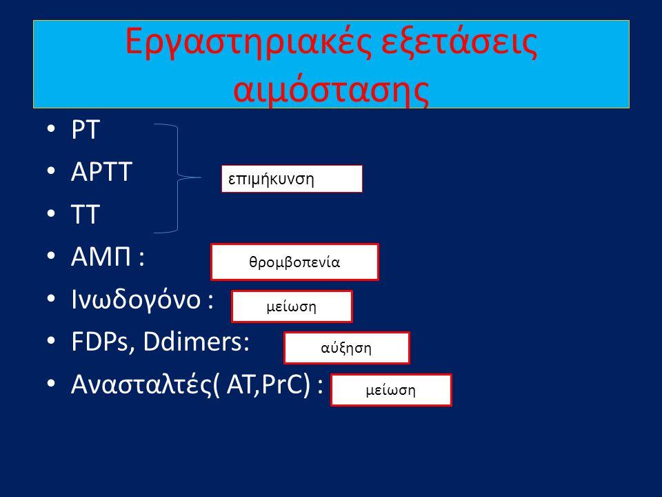 Εργαστηριακές εξετάσεις αιμόστασης • PT • APTT • TT • ΑΜΠ : • Ινωδογόνο : • FDPs, Ddimers: • Ανασταλτές( AT,PrC) : επιμήκυνση θρομβοπενία αύξηση μείωσ