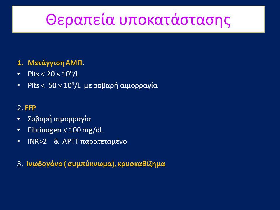 Θεραπεία υποκατάστασης 1.Μετάγγιση ΑΜΠ: • Plts < 20 × 10 9 /L • Plts < 50 × 10 9 /L με σοβαρή αιμορραγία 2. FFP • Σοβαρή αιμορραγία • Fibrinogen < 100
