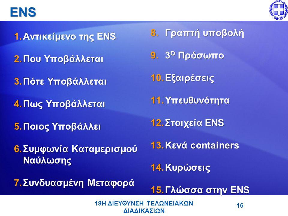 ENS 1.Αντικείμενο της ENS 2.Που Υποβάλλεται 3.Πότε Υποβάλλεται 4.Πως Υποβάλλεται 5.Ποιος Υποβάλλει 6.Συμφωνία Καταμερισμού Ναύλωσης 7.Συνδυασμένη Μεταφορά 8.Γραπτή υποβολή 9.3 Ο Πρόσωπο 10.Εξαιρέσεις 11.Υπευθυνότητα 12.Στοιχεία ENS 13.Κενά containers 14.Κυρώσεις 15.Γλώσσα στην ENS 19Η ΔΙΕΥΘΥΝΣΗ ΤΕΛΩΝΕΙΑΚΩΝ ΔΙΑΔΙΚΑΣΙΩΝ 16