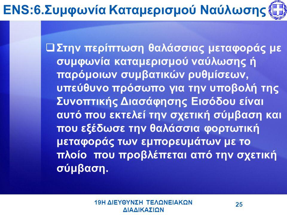 19Η ΔΙΕΥΘΥΝΣΗ ΤΕΛΩΝΕΙΑΚΩΝ ΔΙΑΔΙΚΑΣΙΩΝ ENS:6.Συμφωνία Καταμερισμού Ναύλωσης  Στην περίπτωση θαλάσσιας μεταφοράς με συμφωνία καταμερισμού ναύλωσης ή παρόμοιων συμβατικών ρυθμίσεων, υπεύθυνο πρόσωπο για την υποβολή της Συνοπτικής Διασάφησης Εισόδου είναι αυτό που εκτελεί την σχετική σύμβαση και που εξέδωσε την θαλάσσια φορτωτική μεταφοράς των εμπορευμάτων με το πλοίο που προβλέπεται από την σχετική σύμβαση.