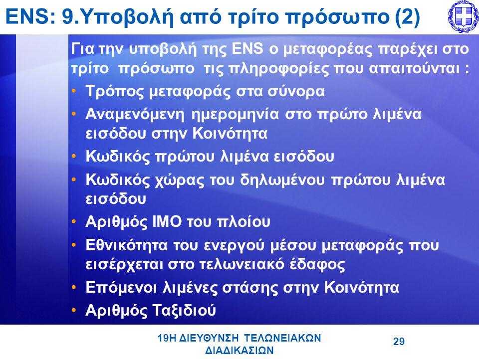 19Η ΔΙΕΥΘΥΝΣΗ ΤΕΛΩΝΕΙΑΚΩΝ ΔΙΑΔΙΚΑΣΙΩΝ ENS: 9.Υποβολή από τρίτο πρόσωπο (2) Για την υποβολή της ENS ο μεταφορέας παρέχει στο τρίτο πρόσωπο τις πληροφορίες που απαιτούνται : •Τρόπος μεταφοράς στα σύνορα •Αναμενόμενη ημερομηνία στο πρώτο λιμένα εισόδου στην Κοινότητα •Κωδικός πρώτου λιμένα εισόδου •Κωδικός χώρας του δηλωμένου πρώτου λιμένα εισόδου •Αριθμός IMO του πλοίου •Εθνικότητα του ενεργού μέσου μεταφοράς που εισέρχεται στο τελωνειακό έδαφος •Επόμενοι λιμένες στάσης στην Κοινότητα •Αριθμός Ταξιδιού 29