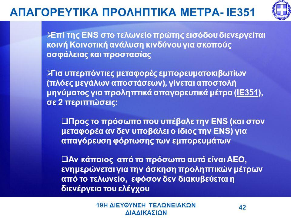 19Η ΔΙΕΥΘΥΝΣΗ ΤΕΛΩΝΕΙΑΚΩΝ ΔΙΑΔΙΚΑΣΙΩΝ ΑΠΑΓΟΡΕΥΤΙΚΑ ΠΡΟΛΗΠΤΙΚΑ ΜΕΤΡΑ- ΙΕ351 42  Επί της ENS στο τελωνείο πρώτης εισόδου διενεργείται κοινή Κοινοτική ανάλυση κινδύνου για σκοπούς ασφάλειας και προστασίας  Για υπερπόντιες μεταφορές εμπορευματοκιβωτίων (πλόες μεγάλων αποστάσεων), γίνεται αποστολή μηνύματος για προληπτικά απαγορευτικά μέτρα (IE351), σε 2 περιπτώσεις:  Προς το πρόσωπο που υπέβαλε την ENS (και στον μεταφορέα αν δεν υποβάλει ο ίδιος την ENS) για απαγόρευση φόρτωσης των εμπορευμάτων  Αν κάποιος από τα πρόσωπα αυτά είναι ΑΕΟ, ενημερώνεται για την άσκηση προληπτικών μέτρων από το τελωνείο, εφόσον δεν διακυβεύεται η διενέργεια του ελέγχου