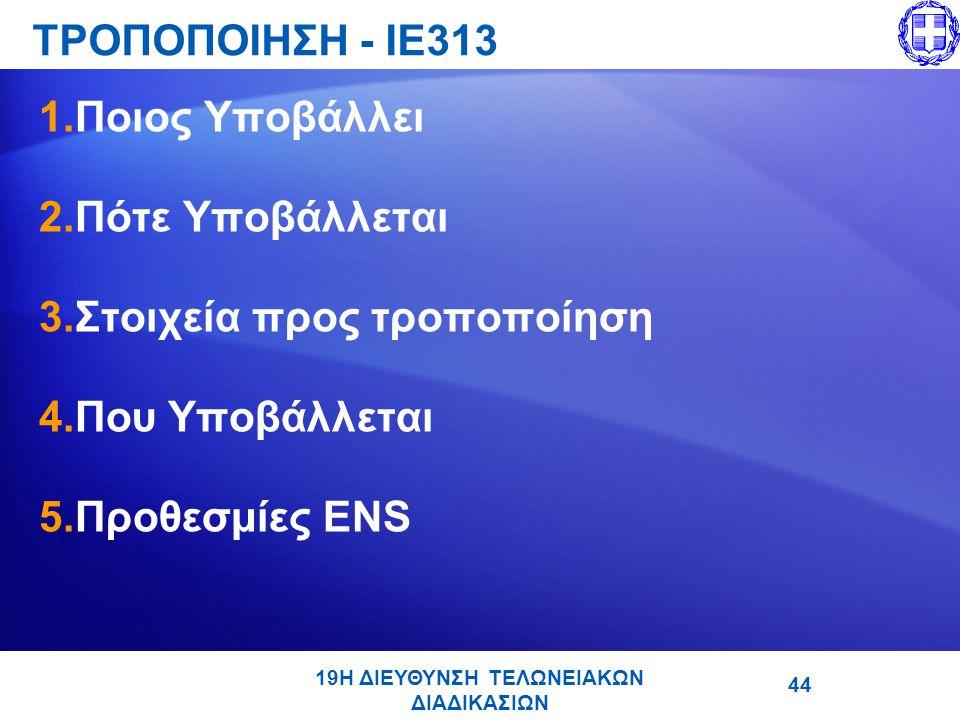 19Η ΔΙΕΥΘΥΝΣΗ ΤΕΛΩΝΕΙΑΚΩΝ ΔΙΑΔΙΚΑΣΙΩΝ ΤΡΟΠΟΠΟΙΗΣΗ - ΙΕ313 1.Ποιος Υποβάλλει 2.Πότε Υποβάλλεται 3.Στοιχεία προς τροποποίηση 4.Που Υποβάλλεται 5.Προθεσμίες ENS 44