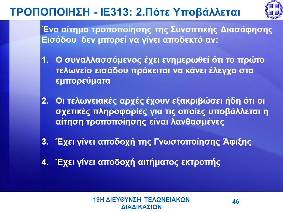 19Η ΔΙΕΥΘΥΝΣΗ ΤΕΛΩΝΕΙΑΚΩΝ ΔΙΑΔΙΚΑΣΙΩΝ ΤΡΟΠΟΠΟΙΗΣΗ - ΙΕ313: 2.Πότε Υποβάλλεται 46 Ένα αίτημα τροποποίησης της Συνοπτικής Διασάφησης Εισόδου δεν μπορεί να γίνει αποδεκτό αν: 1.Ο συναλλασσόμενος έχει ενημερωθεί ότι το πρώτο τελωνείο εισόδου πρόκειται να κάνει έλεγχο στα εμπορεύματα 2.Οι τελωνειακές αρχές έχουν εξακριβώσει ήδη ότι οι σχετικές πληροφορίες για τις οποίες υποβάλλεται η αίτηση τροποποίησης είναι λανθασμένες 3.Έχει γίνει αποδοχή της Γνωστοποίησης Άφιξης 4.Έχει γίνει αποδοχή αιτήματος εκτροπής