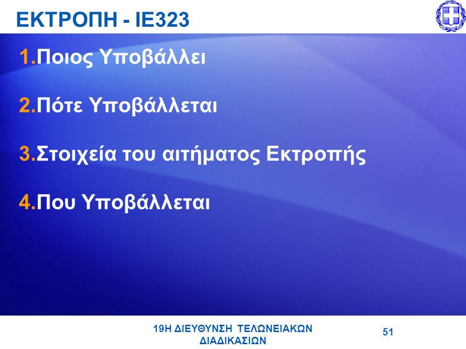 19Η ΔΙΕΥΘΥΝΣΗ ΤΕΛΩΝΕΙΑΚΩΝ ΔΙΑΔΙΚΑΣΙΩΝ ΕΚΤΡΟΠΗ - ΙΕ323 1.Ποιος Υποβάλλει 2.Πότε Υποβάλλεται 3.Στοιχεία του αιτήματος Εκτροπής 4.Που Υποβάλλεται 51