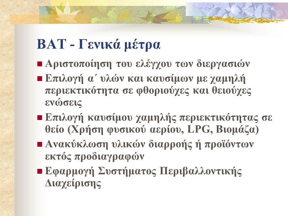 BAT - Γενικά μέτρα  Αριστοποίηση του ελέγχου των διεργασιών  Επιλογή α΄ υλών και καυσίμων με χαμηλή περιεκτικότητα σε φθοριούχες και θειούχες ενώσεις  Επιλογή καυσίμου χαμηλής περιεκτικότητας σε θείο (Χρήση φυσικού αερίου, LPG, Βιομάζα)  Ανακύκλωση υλικών διαρροής ή προϊόντων εκτός προδιαγραφών  Εφαρμογή Συστήματος Περιβαλλοντικής Διαχείρισης