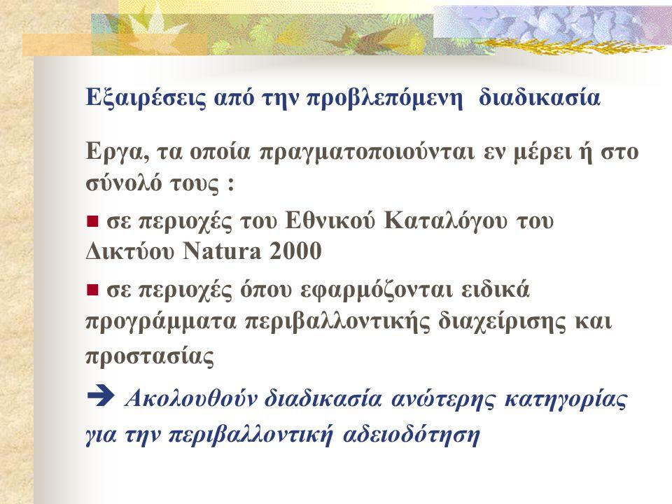 Εξαιρέσεις από την προβλεπόμενη διαδικασία Εργα, τα οποία πραγματοποιούνται εν μέρει ή στο σύνολό τους :  σε περιοχές του Εθνικού Καταλόγου του Δικτύου Natura 2000  σε περιοχές όπου εφαρμόζονται ειδικά προγράμματα περιβαλλοντικής διαχείρισης και προστασίας  Ακολουθούν διαδικασία ανώτερης κατηγορίας για την περιβαλλοντική αδειοδότηση
