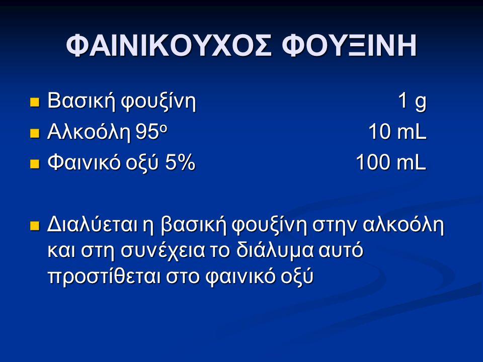 ΦΑΙΝΙΚΟΥΧΟΣ ΦΟΥΞΙΝΗ  Βασική φουξίνη 1 g  Αλκοόλη 95 o 10 mL  Φαινικό οξύ 5% 100 mL  Διαλύεται η βασική φουξίνη στην αλκοόλη και στη συνέχεια το δι