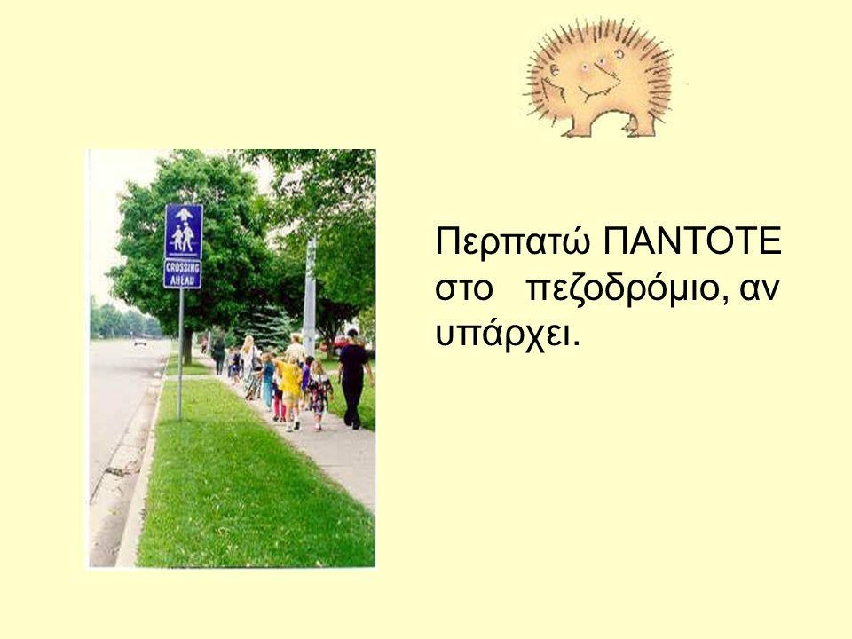 Ποτέ δεν μπαίνω στο δρόμο αν πρώτα δεν κοιτάξω Δεξιά – αριστερά – και ξανά δεξιά.