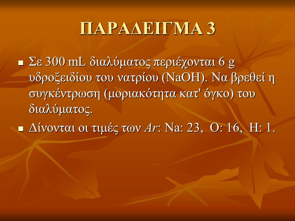 ΠΑΡΑΔΕΙΓΜΑ 3  Σε 300 mL διαλύματος περιέχονται 6 g υδροξειδίου του νατρίου (NaOH). Να βρεθεί η συγκέντρωση (μοριακότητα κατ' όγκο) του διαλύματος. 
