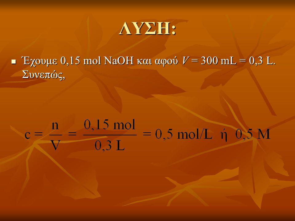 ΛΥΣΗ:  Έχουμε 0,15 mol NaOH και αφού V = 300 mL = 0,3 L. Συνεπώς,