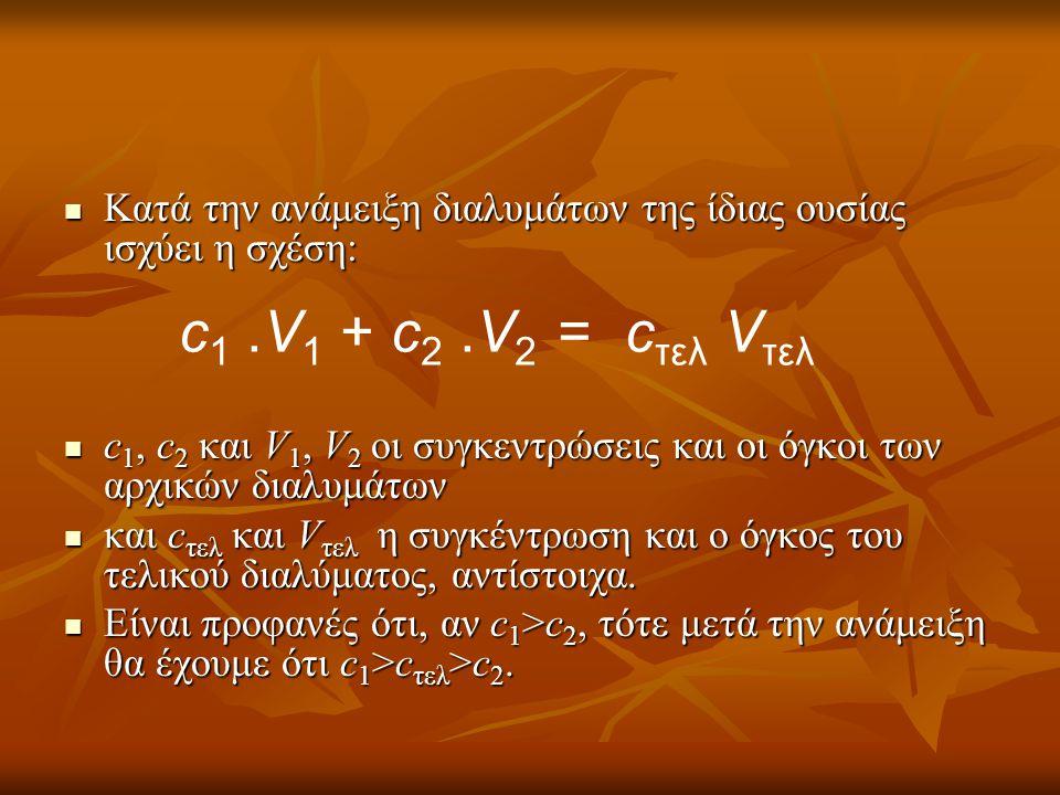  Κατά την ανάμειξη διαλυμάτων της ίδιας ουσίας ισχύει η σχέση:  c 1, c 2 και V 1, V 2 οι συγκεντρώσεις και οι όγκοι των αρχικών διαλυμάτων  και c τ