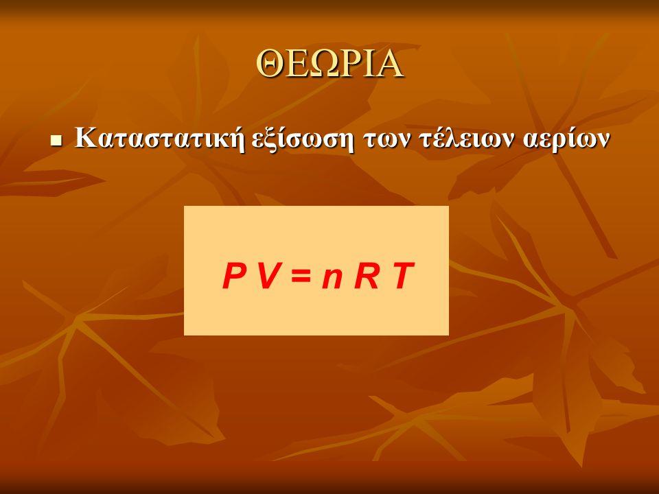 ΘΕΩΡΙΑ  Καταστατική εξίσωση των τέλειων αερίων P V = n R T