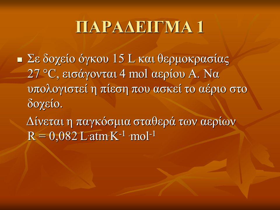 ΠΑΡΑΔΕΙΓΜΑ 1  Σε δοχείο όγκου 15 L και θερμοκρασίας 27  C, εισάγονται 4 mol αερίου Α. Να υπολογιστεί η πίεση που ασκεί το αέριο στο δοχείο. Δίνεται
