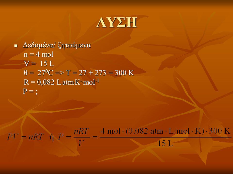 ΛΥΣΗ  Δεδομένα/ ζητούμενα n = 4 mol n = 4 mol V = 15 L V = 15 L θ = 27 0 C => T = 27 + 273 = 300 K θ = 27 0 C => T = 27 + 273 = 300 K R = 0,082 L. at