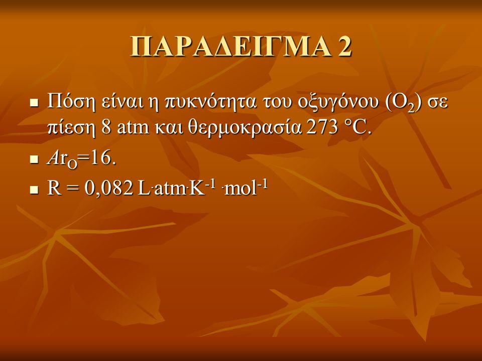 ΠΑΡΑΔΕΙΓΜΑ 2  Πόση είναι η πυκνότητα του οξυγόνου (Ο 2 ) σε πίεση 8 atm και θερμοκρασία 273  C.  Αr Ο =16.  R = 0,082 L. atm. K -1. mol -1
