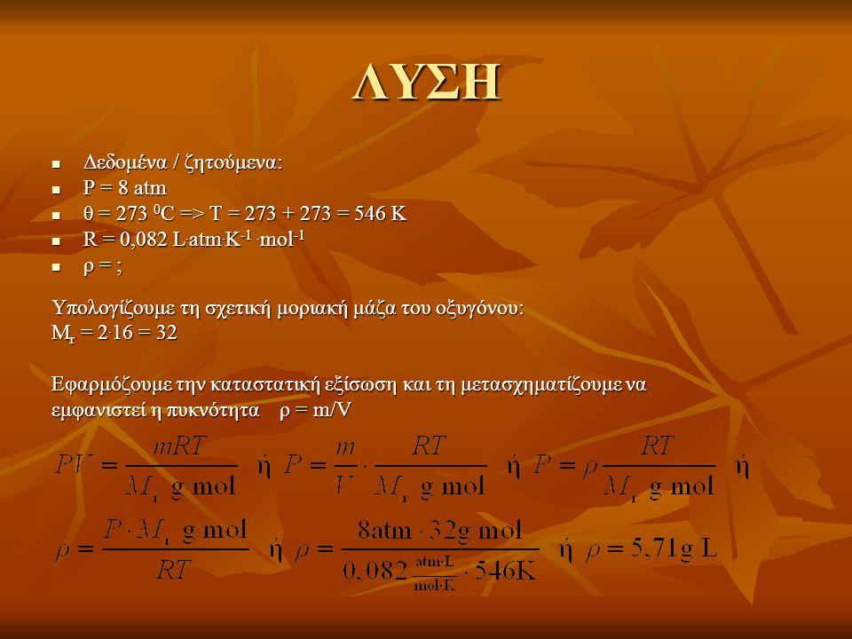 ΛΥΣΗ  Δεδομένα / ζητούμενα:  P = 8 atm  θ = 273 0 C => T = 273 + 273 = 546 K  R = 0,082 L. atm. K -1. mol -1  ρ = ; Υπολογίζουμε τη σχετική μορια