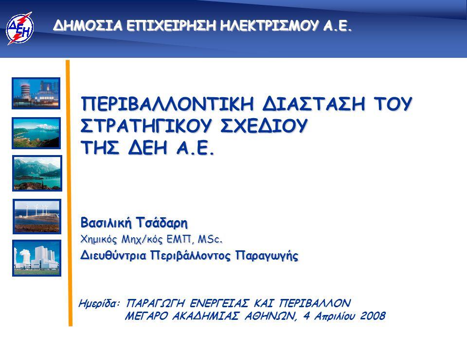 1 ΔΕΗ / Δ/νση Περιβάλλοντος Παραγωγής - 04.04.2008 Νέο Στρατηγικό Σχέδιο της ΔΕΗ και Περιβάλλον Απόσυρση παλαιών Μονάδων & αντικατάσταση με νέο παραγωγικό δυναμικό Αναβάθμιση περιβαλλοντικής λειτουργίας υφιστάμενων εγκαταστάσεων Ανάπτυξη ΥΗΣ & λοιπών ΑΠΕ   
