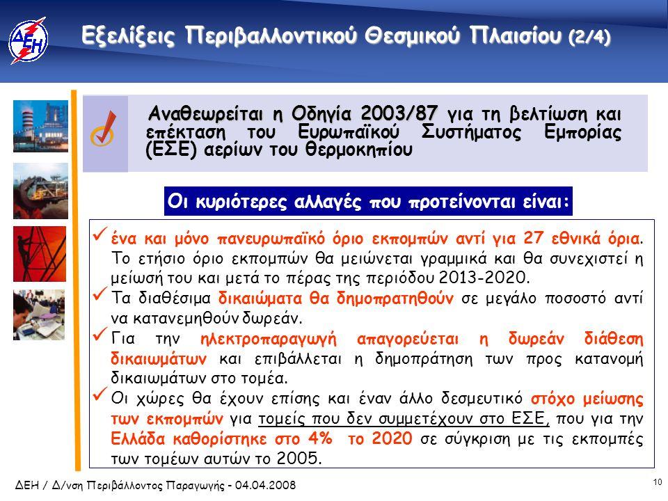 10 ΔΕΗ / Δ/νση Περιβάλλοντος Παραγωγής - 04.04.2008 Αναθεωρείται η Οδηγία 2003/87 Αναθεωρείται η Οδηγία 2003/87 για τη βελτίωση και επέκταση του Ευρωπαϊκού Συστήματος Εμπορίας (ΕΣΕ) αερίων του θερμοκηπίου Εξελίξεις Περιβαλλοντικού Θεσμικού Πλαισίου (2/4)  ένα και μόνο πανευρωπαϊκό όριο εκπομπών αντί για 27 εθνικά όρια.