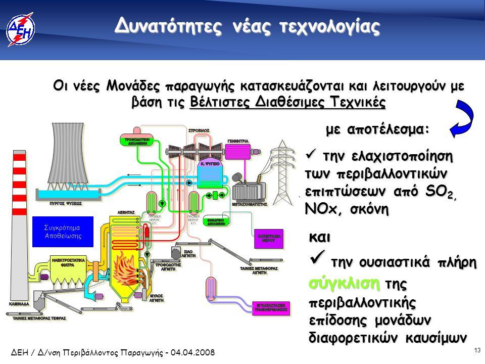 13 ΔΕΗ / Δ/νση Περιβάλλοντος Παραγωγής - 04.04.2008  την ελαχιστοποίηση των περιβαλλοντικών επιπτώσεων από SO 2, NOx, σκόνη Συγκρότημα Αποθείωσης Οι νέες Μονάδες παραγωγής κατασκευάζονται και λειτουργούν με βάση τις Βέλτιστες Διαθέσιμες Τεχνικές  την ουσιαστικά πλήρη σύγκλιση της περιβαλλοντικής επίδοσης μονάδων διαφορετικών καυσίμων και με αποτέλεσμα: Δυνατότητες νέας τεχνολογίας